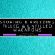 Freezing & Storing Macarons Filled & Unfilled