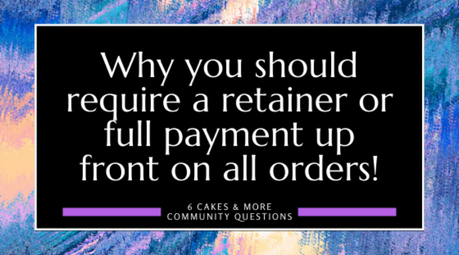 Why you should require a retainer or full payment upfront on all orders!