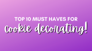 Top 10 must haves for cookie decorating!
