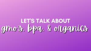 Let's talk about GMO's, BPA, & Organics