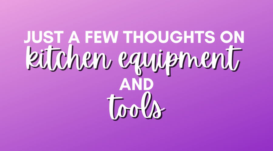 Just a few thoughts on kitchen equipment and tools