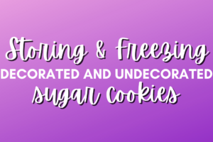 Storing and freezing decorated and undecorated sugar cookies