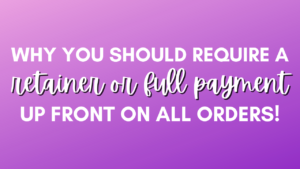 Why you should require a retainer or full payment up front on all orders!